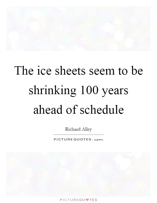The ice sheets seem to be shrinking 100 years ahead of schedule Picture Quote #1