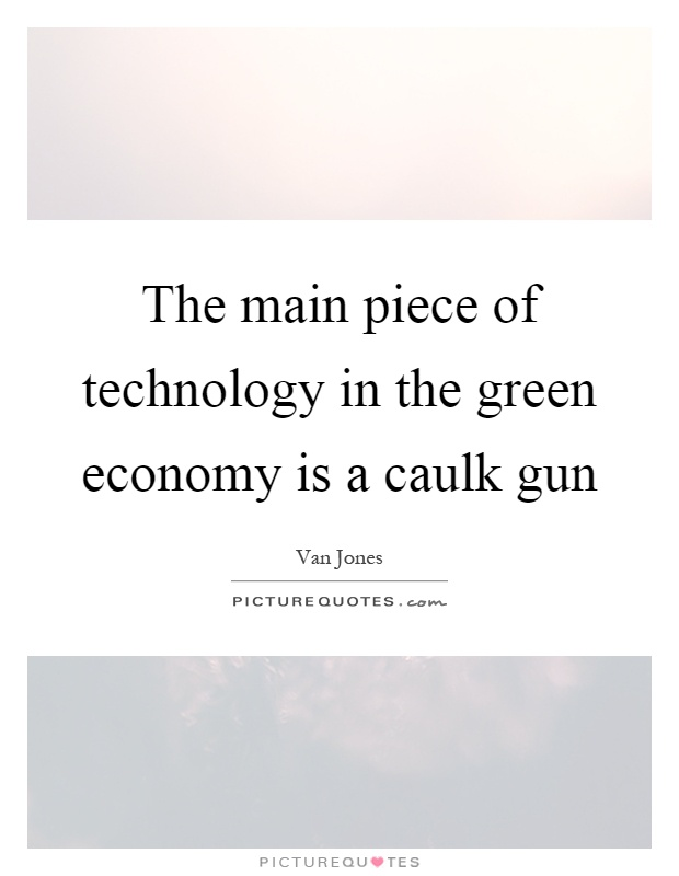 The main piece of technology in the green economy is a caulk gun Picture Quote #1