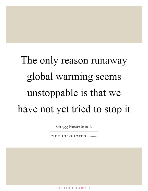 The only reason runaway global warming seems unstoppable is that we have not yet tried to stop it Picture Quote #1