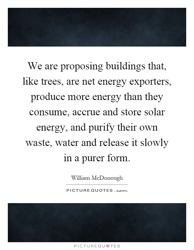 We are proposing buildings that, like trees, are net energy exporters, produce more energy than they consume, accrue and store solar energy, and purify their own waste, water and release it slowly in a purer form Picture Quote #1
