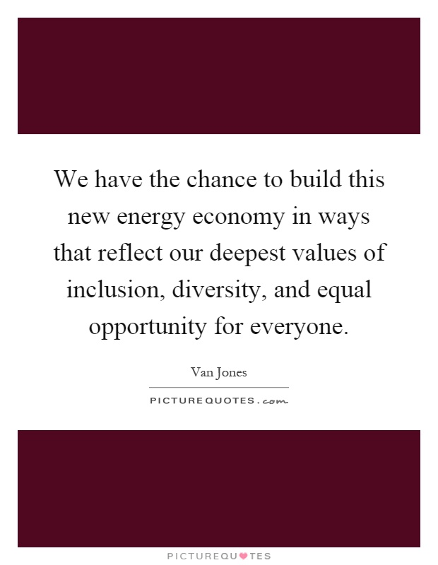 We have the chance to build this new energy economy in ways that reflect our deepest values of inclusion, diversity, and equal opportunity for everyone Picture Quote #1