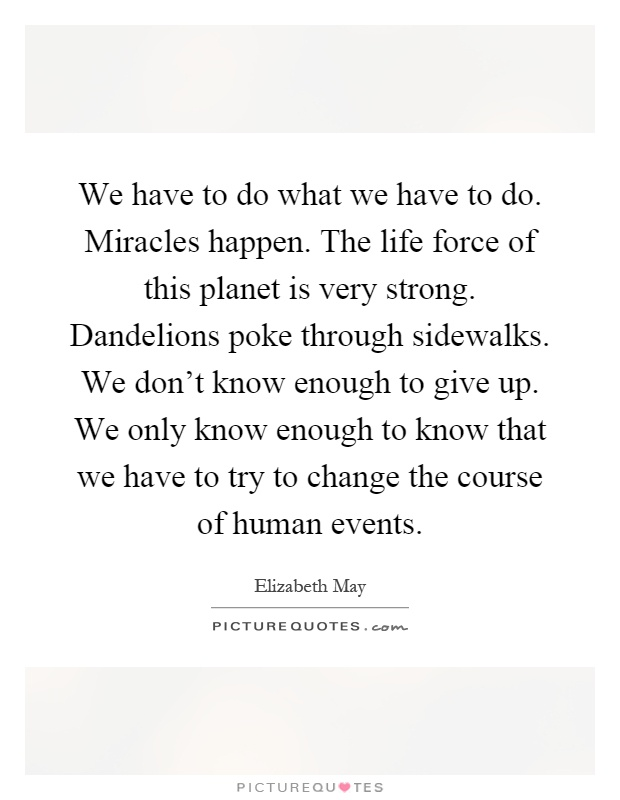 We have to do what we have to do. Miracles happen. The life force of this planet is very strong. Dandelions poke through sidewalks. We don't know enough to give up. We only know enough to know that we have to try to change the course of human events Picture Quote #1