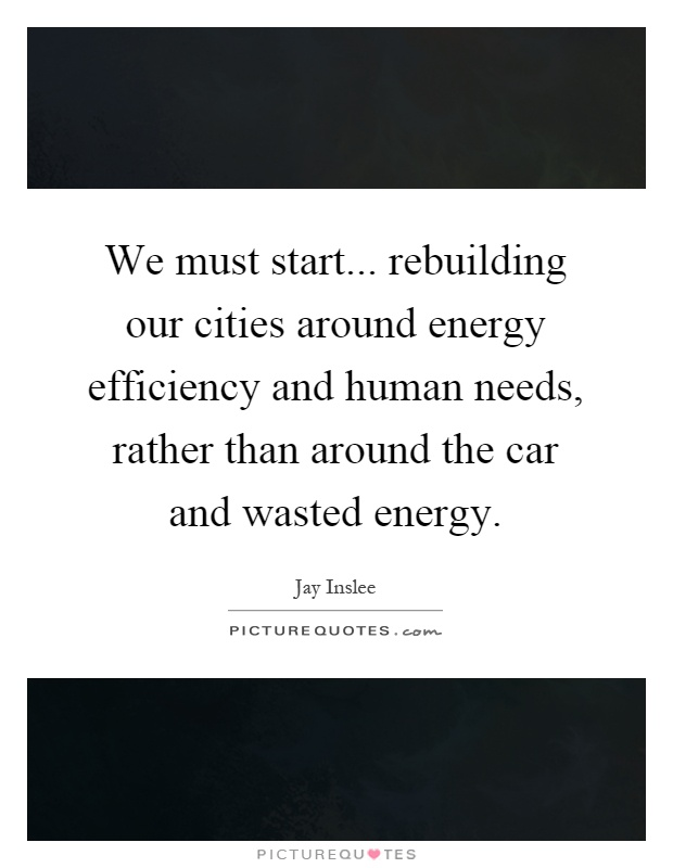 We must start... rebuilding our cities around energy efficiency and human needs, rather than around the car and wasted energy Picture Quote #1