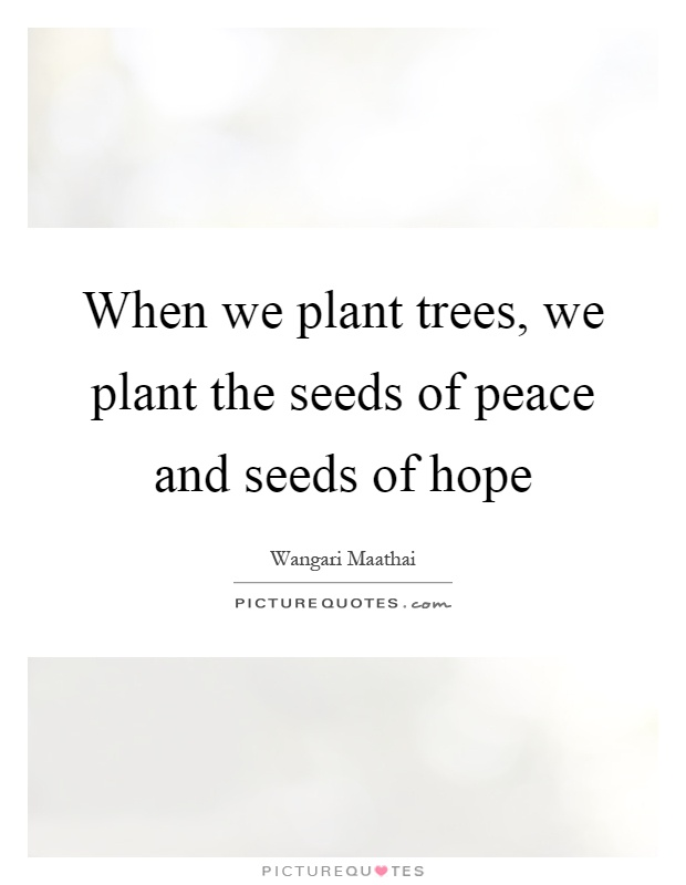 When we plant trees, we plant the seeds of peace and seeds of hope Picture Quote #1