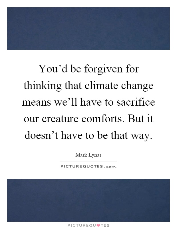 You'd be forgiven for thinking that climate change means we'll have to sacrifice our creature comforts. But it doesn't have to be that way Picture Quote #1