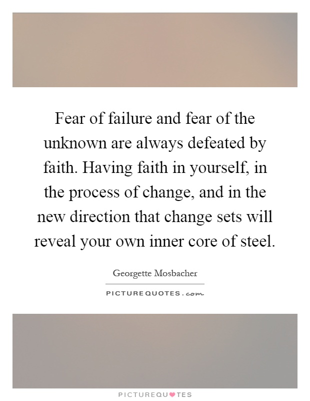 Fear of failure and fear of the unknown are always defeated by faith. Having faith in yourself, in the process of change, and in the new direction that change sets will reveal your own inner core of steel Picture Quote #1