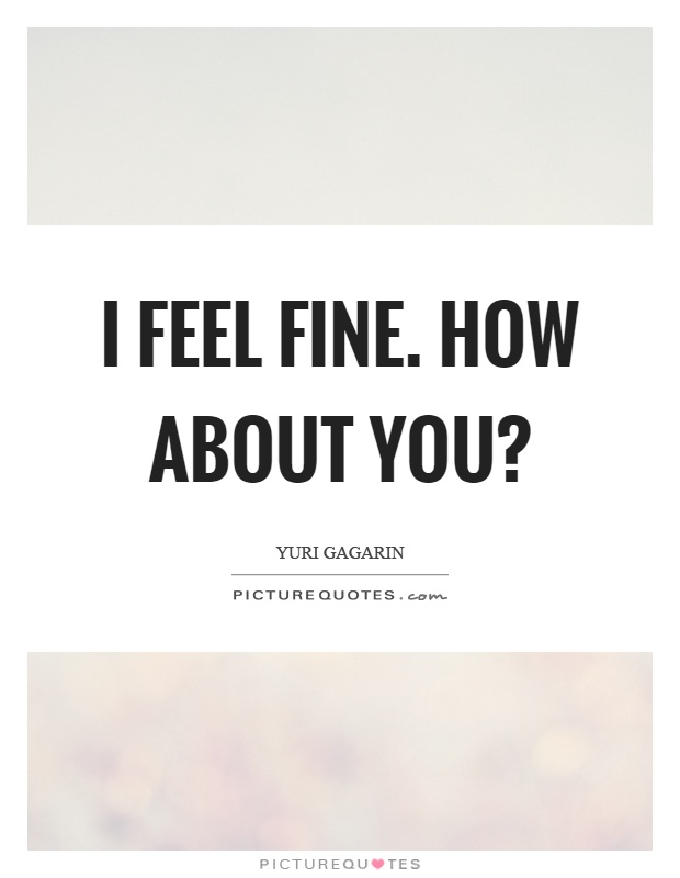 I feel fine. How about you? Picture Quote #1