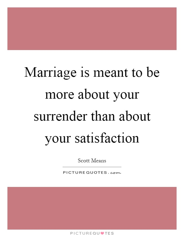 Marriage is meant to be more about your surrender than about your satisfaction Picture Quote #1