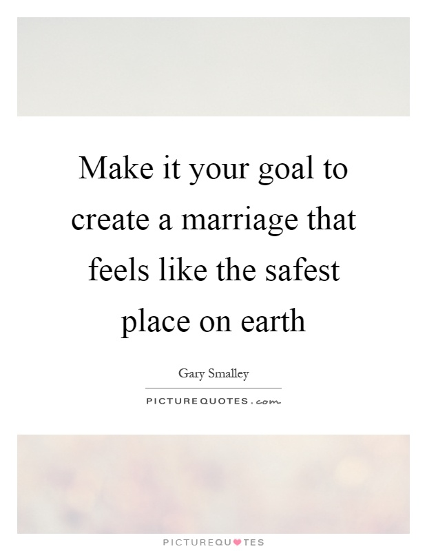 Make it your goal to create a marriage that feels like the safest place on earth Picture Quote #1