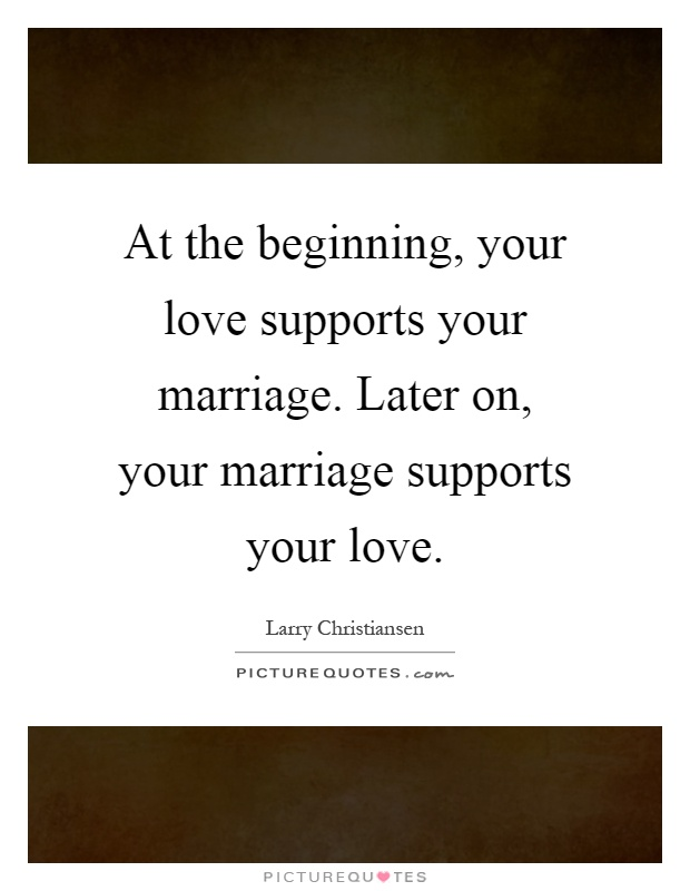 At the beginning, your love supports your marriage. Later on, your marriage supports your love Picture Quote #1