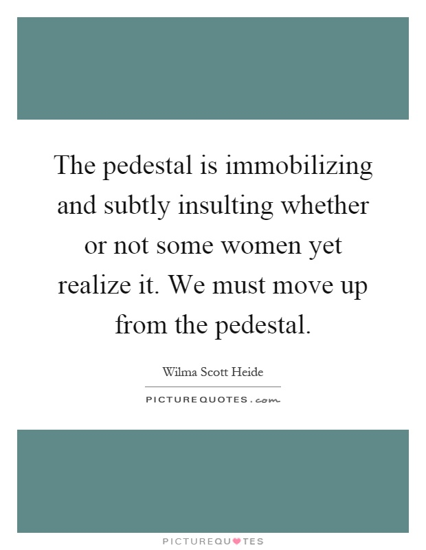 The pedestal is immobilizing and subtly insulting whether or not some women yet realize it. We must move up from the pedestal Picture Quote #1