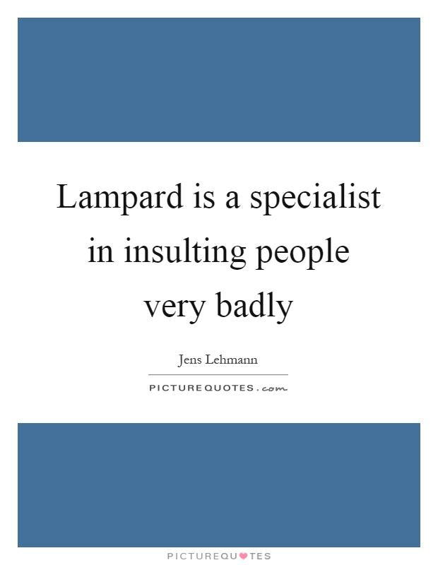 Lampard is a specialist in insulting people very badly Picture Quote #1