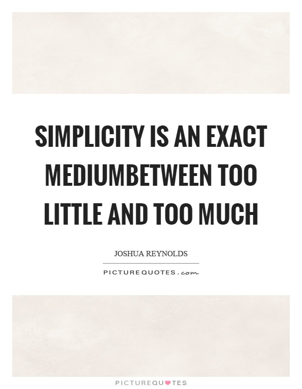 Simplicity is an exact mediumbetween too little and too much Picture Quote #1