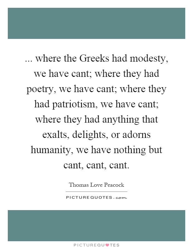 ... where the Greeks had modesty, we have cant; where they had poetry, we have cant; where they had patriotism, we have cant; where they had anything that exalts, delights, or adorns humanity, we have nothing but cant, cant, cant Picture Quote #1