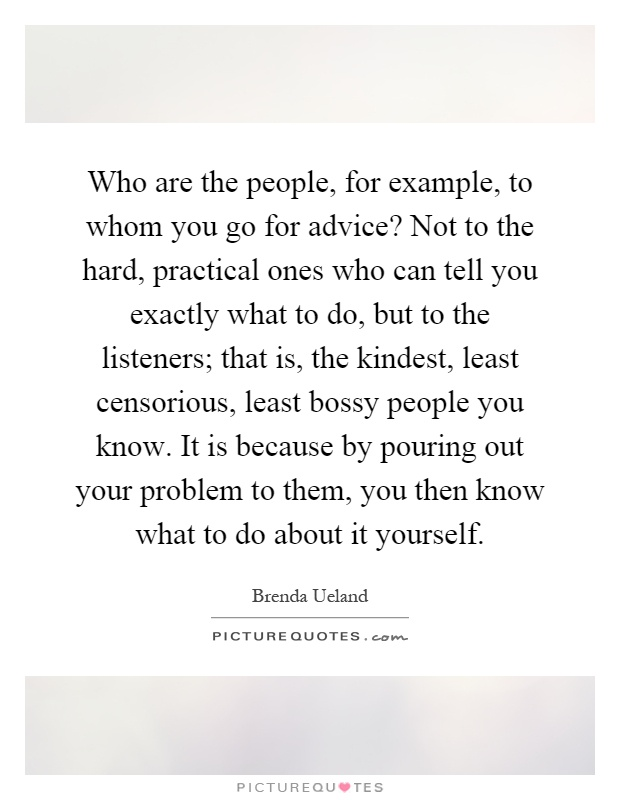 Who are the people, for example, to whom you go for advice? Not to the hard, practical ones who can tell you exactly what to do, but to the listeners; that is, the kindest, least censorious, least bossy people you know. It is because by pouring out your problem to them, you then know what to do about it yourself Picture Quote #1