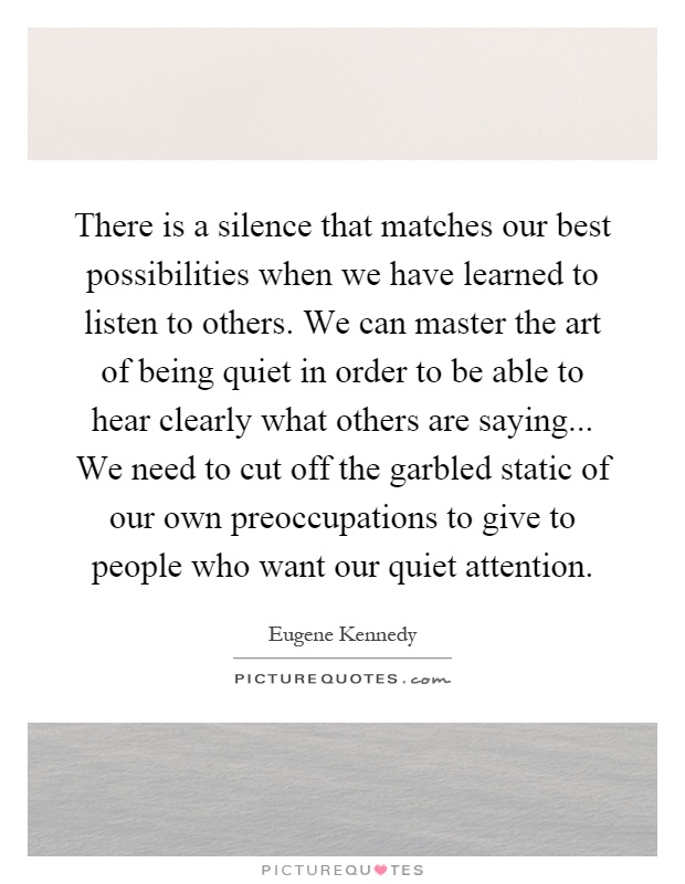 There is a silence that matches our best possibilities when we have learned to listen to others. We can master the art of being quiet in order to be able to hear clearly what others are saying... We need to cut off the garbled static of our own preoccupations to give to people who want our quiet attention Picture Quote #1