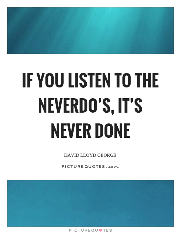 If you listen to the neverdo's, it's never done Picture Quote #1