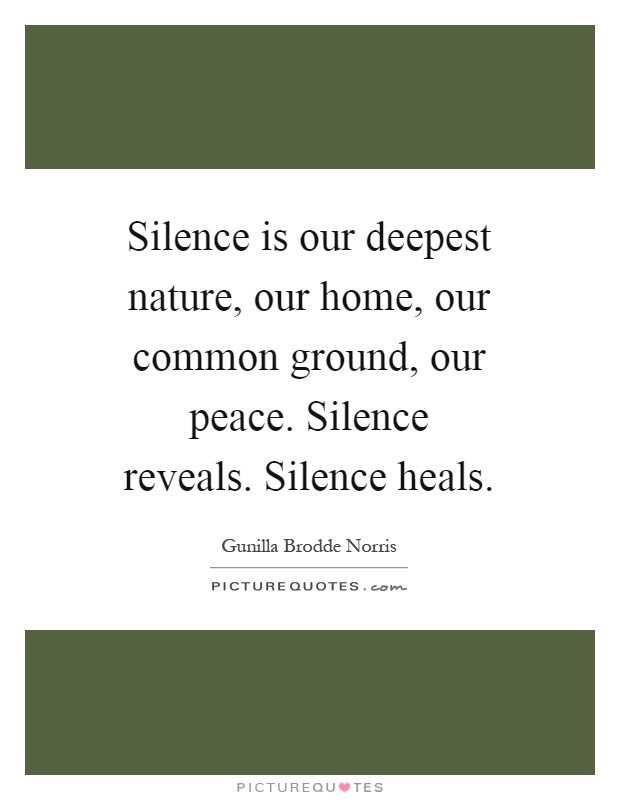 Silence is our deepest nature, our home, our common ground, our peace. Silence reveals. Silence heals Picture Quote #1