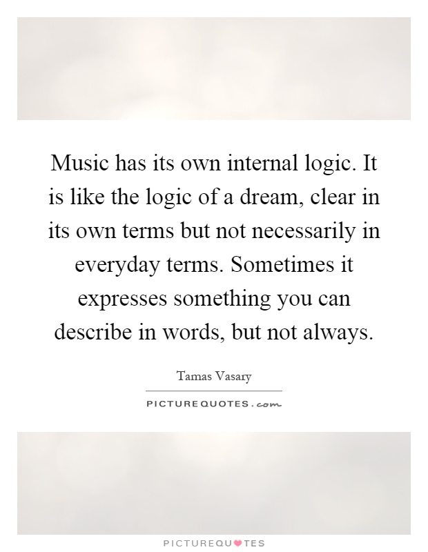 Music has its own internal logic. It is like the logic of a dream, clear in its own terms but not necessarily in everyday terms. Sometimes it expresses something you can describe in words, but not always Picture Quote #1