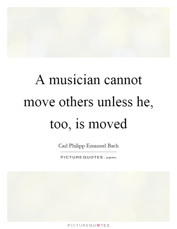 A musician cannot move others unless he, too, is moved Picture Quote #1