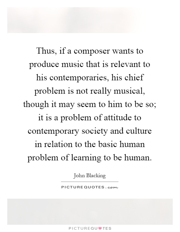 Thus, if a composer wants to produce music that is relevant to his contemporaries, his chief problem is not really musical, though it may seem to him to be so; it is a problem of attitude to contemporary society and culture in relation to the basic human problem of learning to be human Picture Quote #1