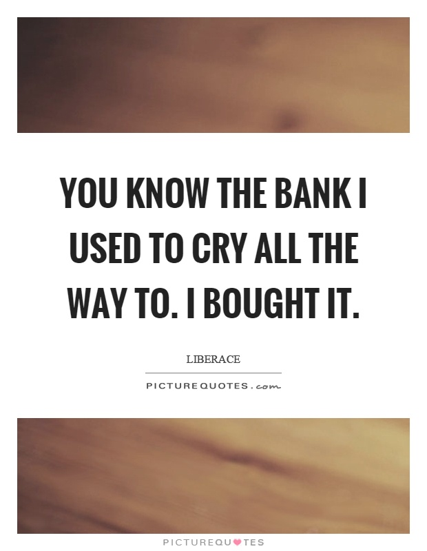 You know the bank I used to cry all the way to. I bought it Picture Quote #1