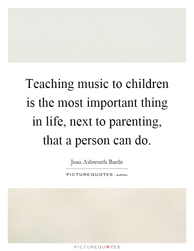 Teaching music to children is the most important thing in life, next to parenting, that a person can do Picture Quote #1