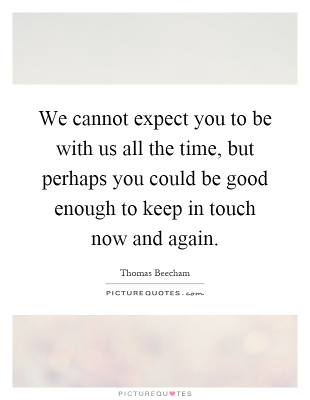 We cannot expect you to be with us all the time, but perhaps you could be good enough to keep in touch now and again Picture Quote #1