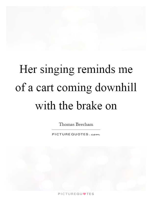 Her singing reminds me of a cart coming downhill with the brake on Picture Quote #1