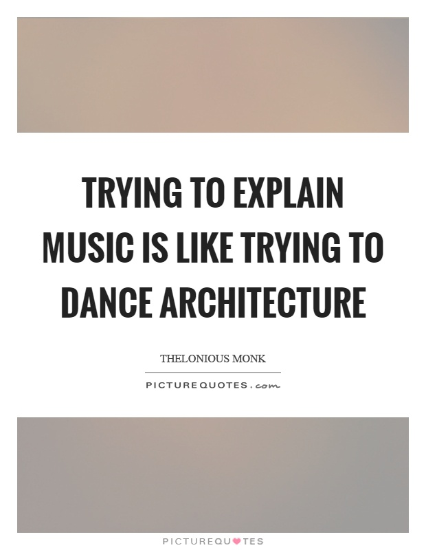 Trying to explain music is like trying to dance architecture Picture Quote #1