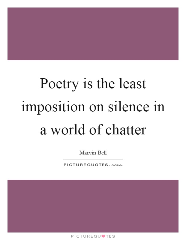 Poetry is the least imposition on silence in a world of chatter Picture Quote #1