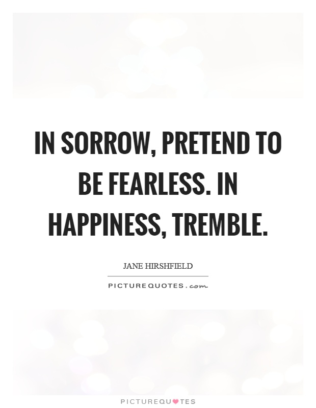 In sorrow, pretend to be fearless. In happiness, tremble Picture Quote #1