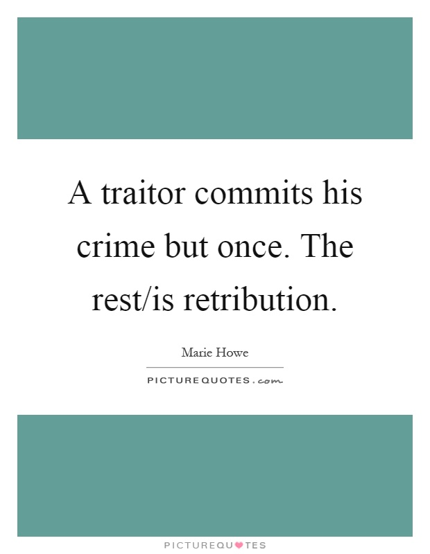 A traitor commits his crime but once. The rest/is retribution Picture Quote #1