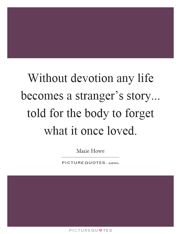 Without devotion any life becomes a stranger's story... told for the body to forget what it once loved Picture Quote #1