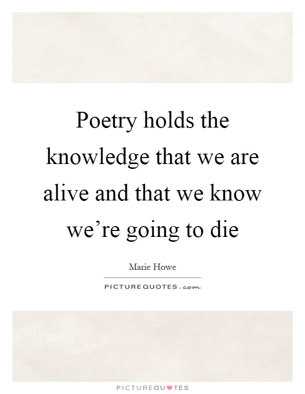 Poetry holds the knowledge that we are alive and that we know we're going to die Picture Quote #1