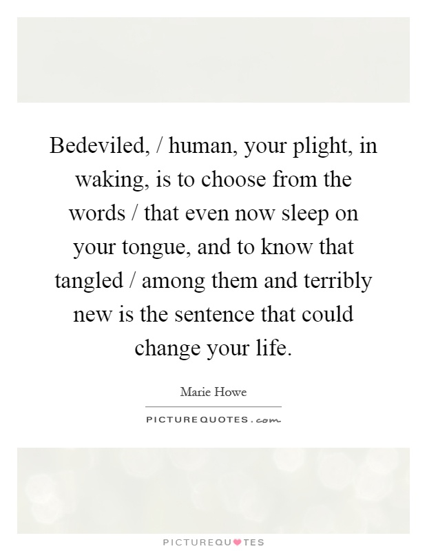 Bedeviled, / human, your plight, in waking, is to choose from the words / that even now sleep on your tongue, and to know that tangled / among them and terribly new is the sentence that could change your life Picture Quote #1