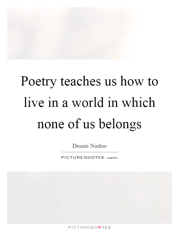 Poetry teaches us how to live in a world in which none of us belongs Picture Quote #1