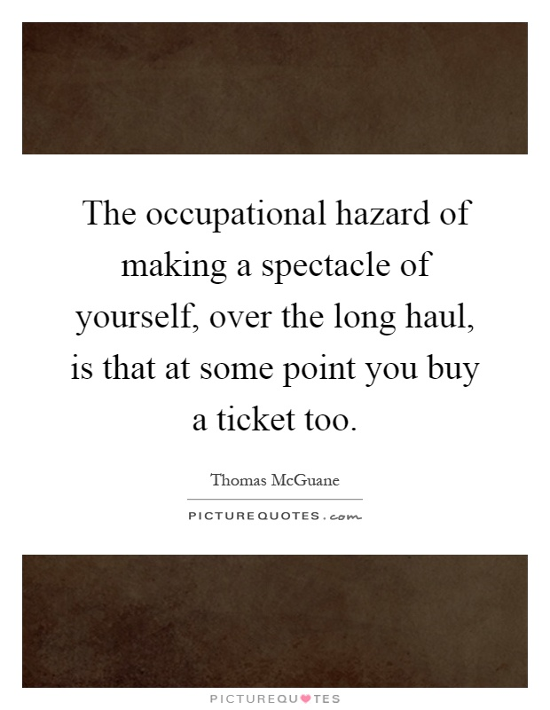 The occupational hazard of making a spectacle of yourself, over the long haul, is that at some point you buy a ticket too Picture Quote #1