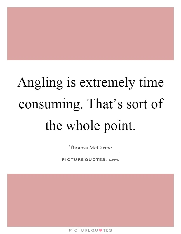 Angling is extremely time consuming. That's sort of the whole point Picture Quote #1