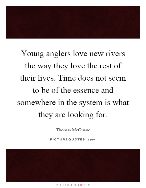 Young anglers love new rivers the way they love the rest of their lives. Time does not seem to be of the essence and somewhere in the system is what they are looking for Picture Quote #1