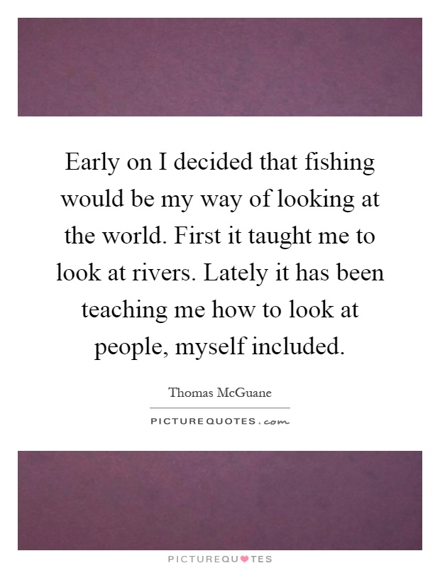 Early on I decided that fishing would be my way of looking at the world. First it taught me to look at rivers. Lately it has been teaching me how to look at people, myself included Picture Quote #1