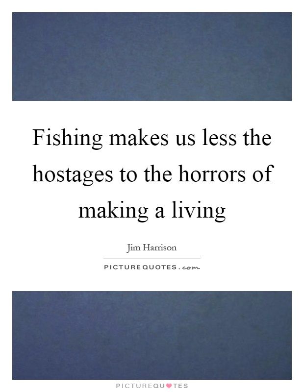 Fishing makes us less the hostages to the horrors of making a living Picture Quote #1