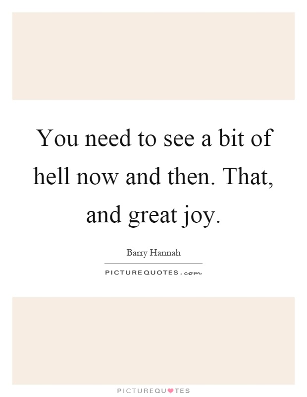 You need to see a bit of hell now and then. That, and great joy Picture Quote #1
