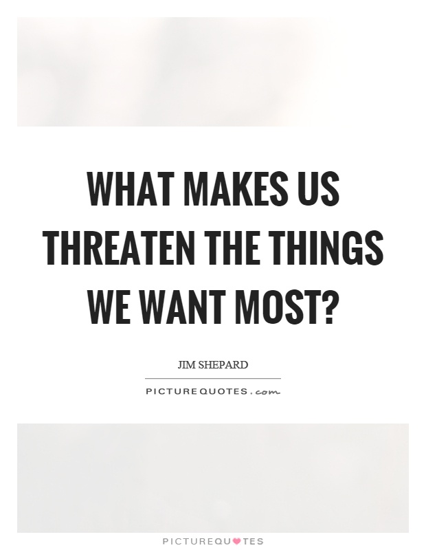 What makes us threaten the things we want most? Picture Quote #1