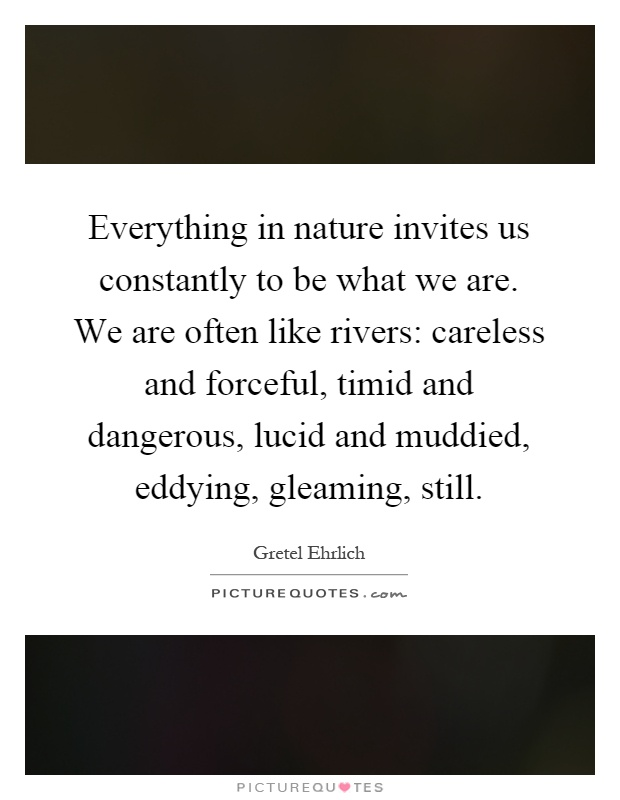 Everything in nature invites us constantly to be what we are. We are often like rivers: careless and forceful, timid and dangerous, lucid and muddied, eddying, gleaming, still Picture Quote #1