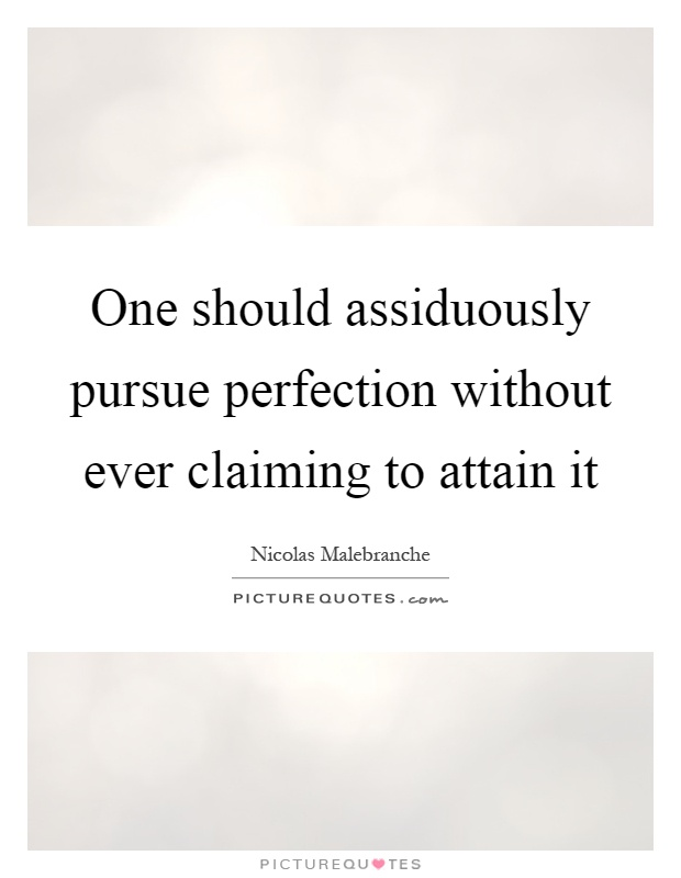 One should assiduously pursue perfection without ever claiming to attain it Picture Quote #1