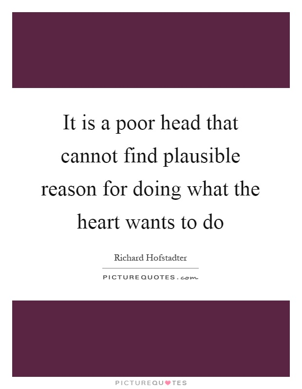 It is a poor head that cannot find plausible reason for doing what the heart wants to do Picture Quote #1