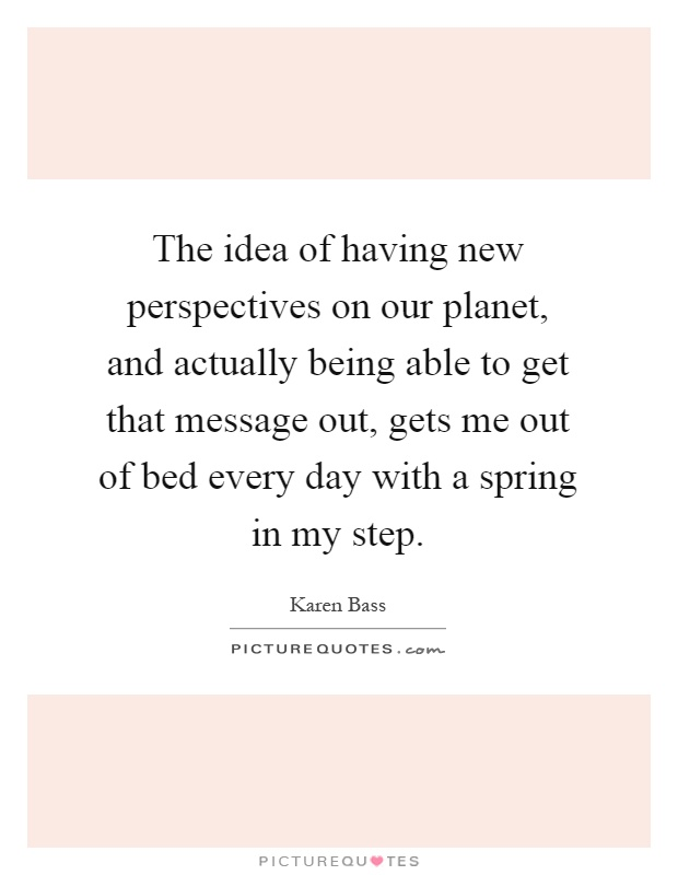 The idea of having new perspectives on our planet, and actually being able to get that message out, gets me out of bed every day with a spring in my step Picture Quote #1