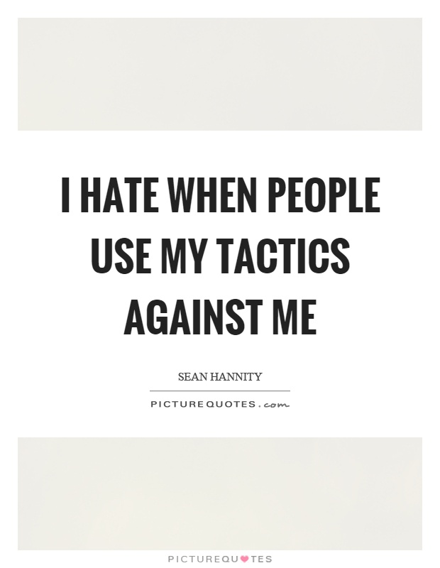 I hate when people use my tactics against me Picture Quote #1