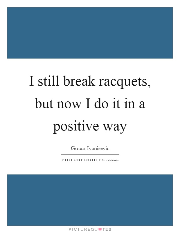 I still break racquets, but now I do it in a positive way Picture Quote #1